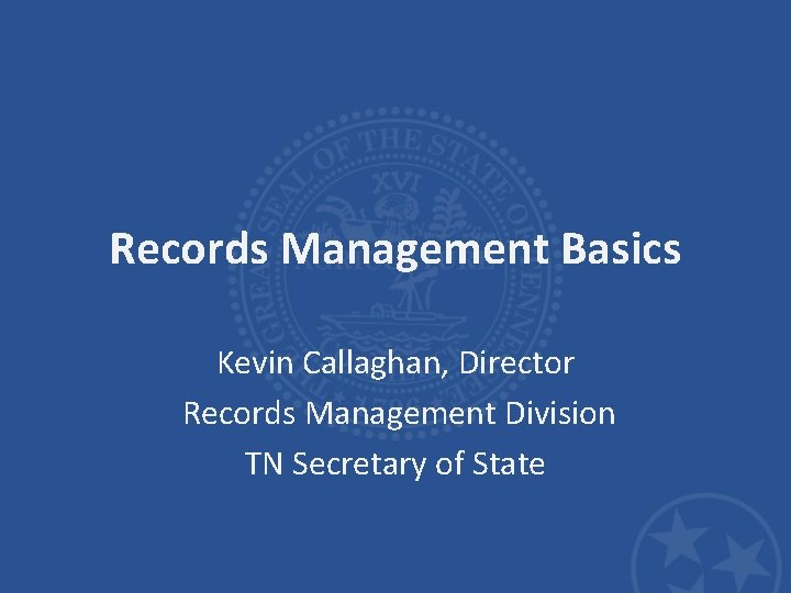 Records Management Basics Kevin Callaghan, Director Records Management Division TN Secretary of State