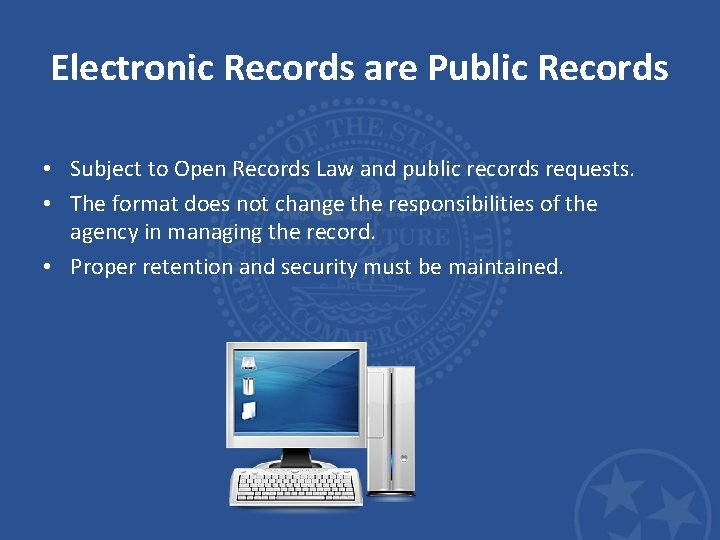 Electronic Records are Public Records • Subject to Open Records Law and public records