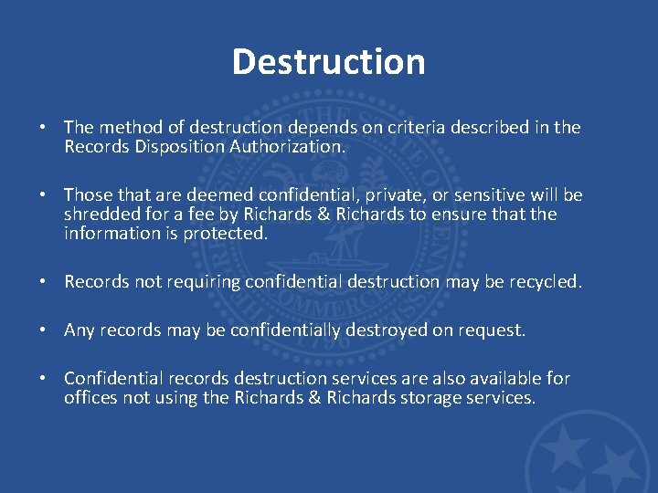 Destruction • The method of destruction depends on criteria described in the Records Disposition