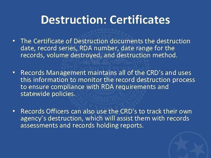 Destruction: Certificates • The Certificate of Destruction documents the destruction date, record series, RDA