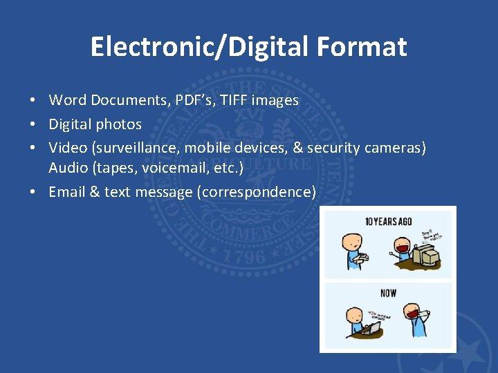 Electronic/Digital Format • Word Documents, PDF's, TIFF images • Digital photos • Video (surveillance,