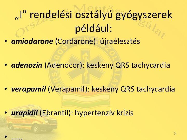 """""""I"""" rendelési osztályú gyógyszerek például: • amiodarone (Cordarone): újraélesztés • adenozin (Adenocor): keskeny QRS"""