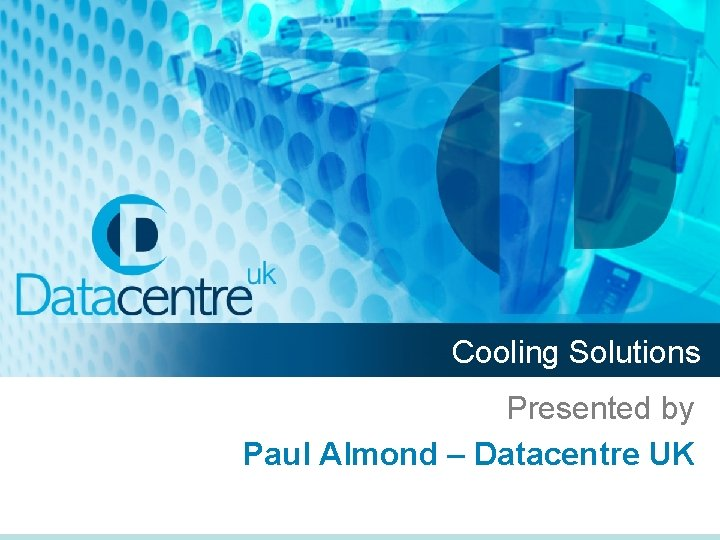 Cooling Solutions Presented by Paul Almond – Datacentre UK