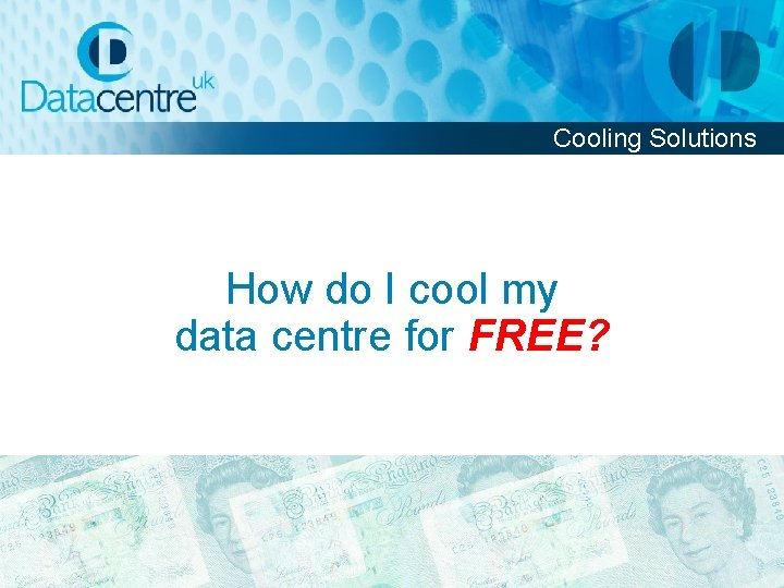 Cooling Solutions How do I cool my data centre for FREE?
