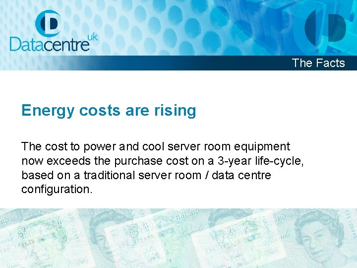 The Facts Energy costs are rising The cost to power and cool server room