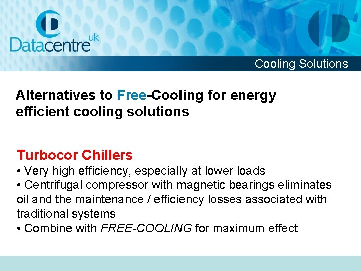Cooling Solutions Alternatives to Free-Cooling for energy efficient cooling solutions Turbocor Chillers • Very