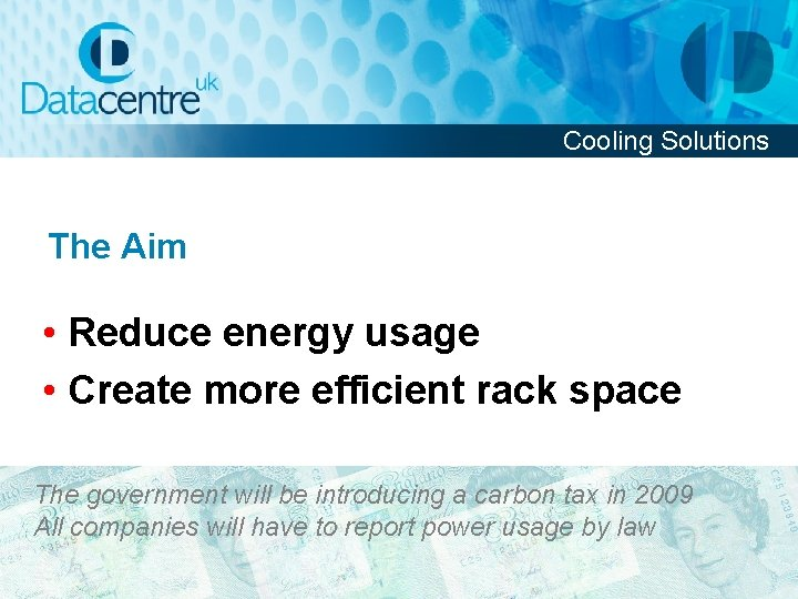 Cooling Solutions The Aim • Reduce energy usage • Create more efficient rack space