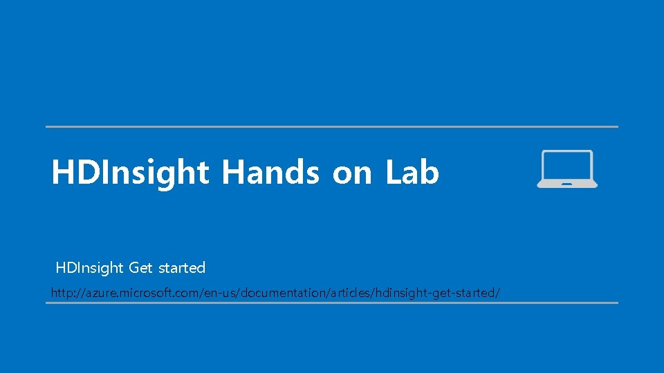 HDInsight Hands on Lab HDInsight Get started http: //azure. microsoft. com/en-us/documentation/articles/hdinsight-get-started/