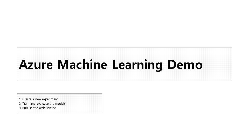 Azure Machine Learning Demo 1. Create a new experiment 2. Train and evaluate the
