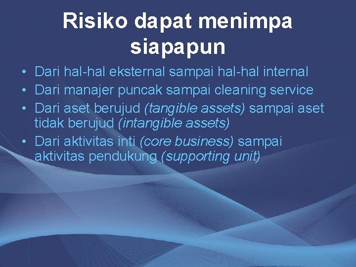 Risiko dapat menimpa siapapun • Dari hal-hal eksternal sampai hal-hal internal • Dari manajer