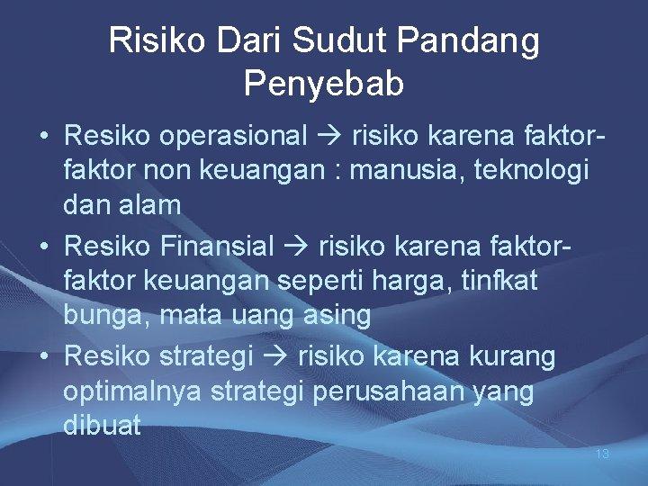 Risiko Dari Sudut Pandang Penyebab • Resiko operasional risiko karena faktor non keuangan :