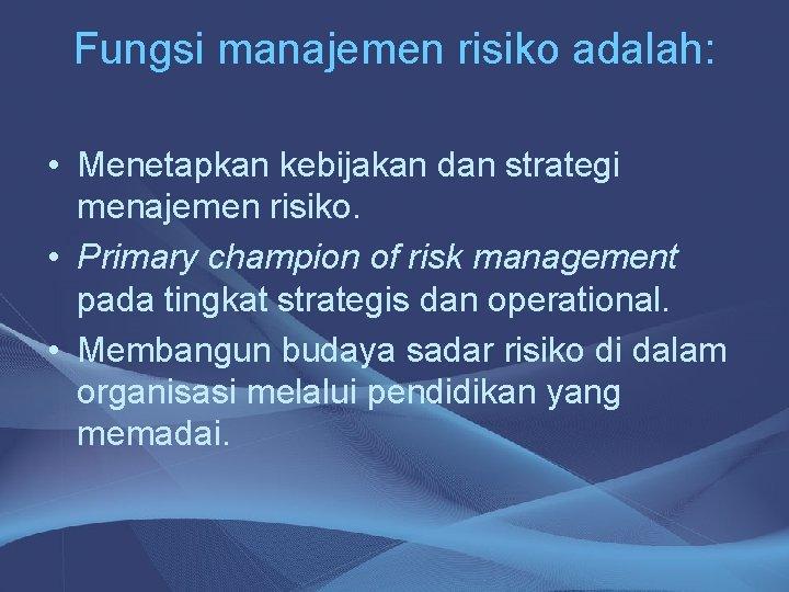 Fungsi manajemen risiko adalah: • Menetapkan kebijakan dan strategi menajemen risiko. • Primary champion