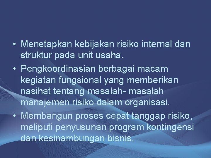 • Menetapkan kebijakan risiko internal dan struktur pada unit usaha. • Pengkoordinasian berbagai