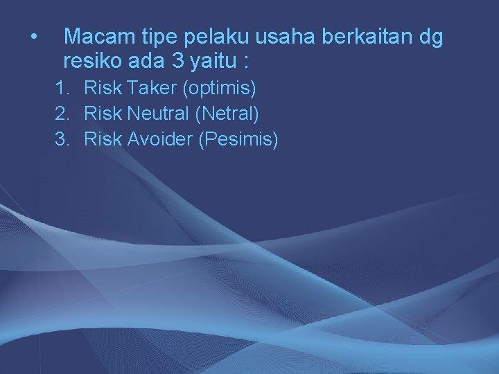 • Macam tipe pelaku usaha berkaitan dg resiko ada 3 yaitu : 1.