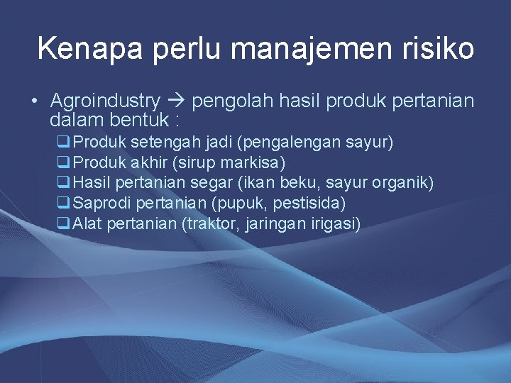 Kenapa perlu manajemen risiko • Agroindustry pengolah hasil produk pertanian dalam bentuk : q.