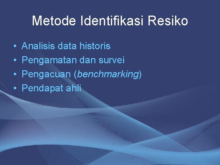 Metode Identifikasi Resiko • • Analisis data historis Pengamatan dan survei Pengacuan (benchmarking) Pendapat