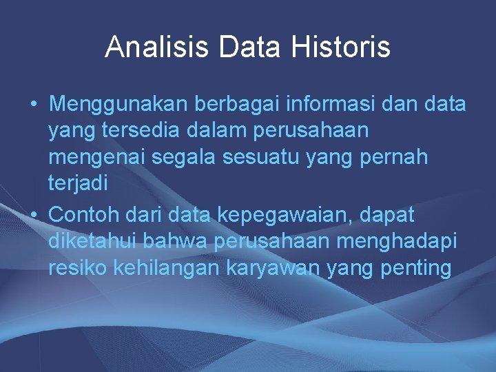 Analisis Data Historis • Menggunakan berbagai informasi dan data yang tersedia dalam perusahaan mengenai