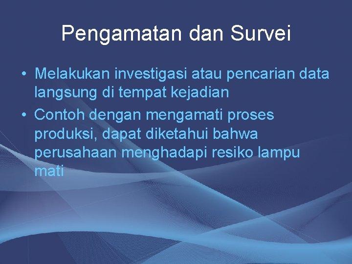 Pengamatan dan Survei • Melakukan investigasi atau pencarian data langsung di tempat kejadian •