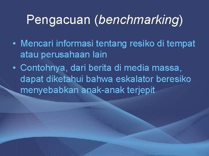 Pengacuan (benchmarking) • Mencari informasi tentang resiko di tempat atau perusahaan lain • Contohnya,