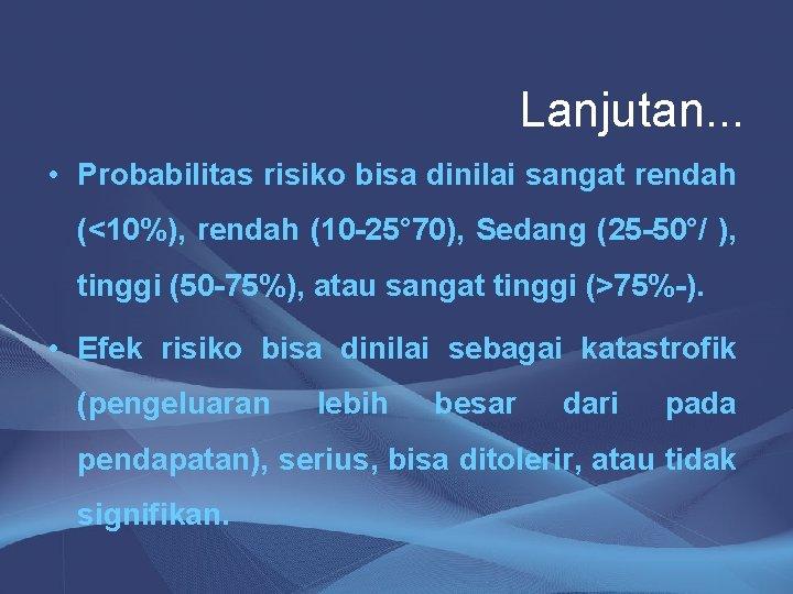Lanjutan. . . • Probabilitas risiko bisa dinilai sangat rendah (<10%), rendah (10 -25°