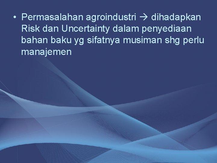 • Permasalahan agroindustri dihadapkan Risk dan Uncertainty dalam penyediaan bahan baku yg sifatnya