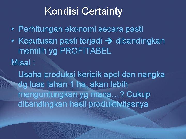 Kondisi Certainty • Perhitungan ekonomi secara pasti • Keputusan pasti terjadi dibandingkan memilih yg