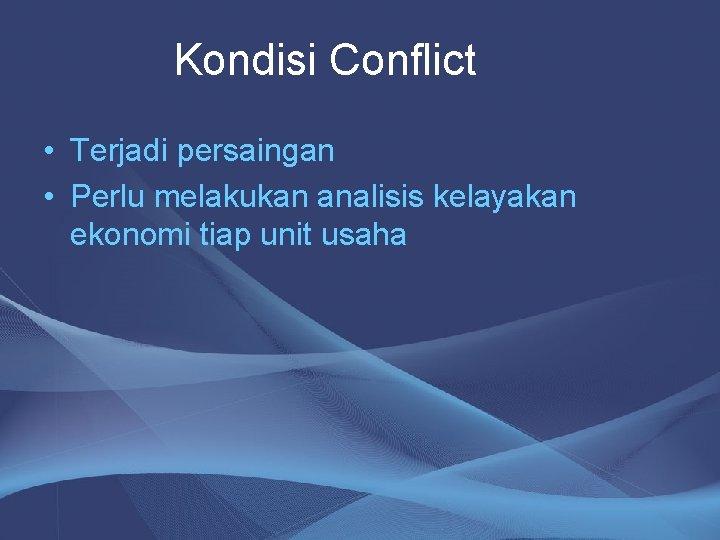 Kondisi Conflict • Terjadi persaingan • Perlu melakukan analisis kelayakan ekonomi tiap unit usaha