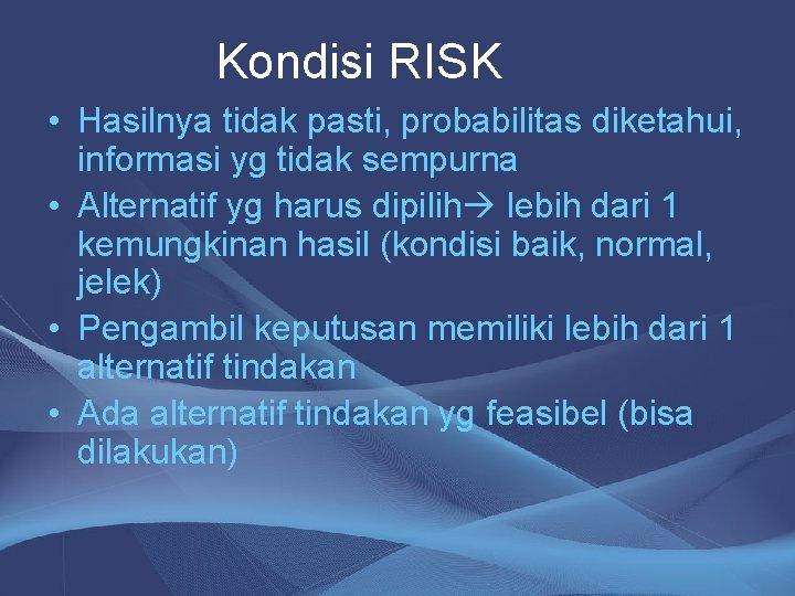 Kondisi RISK • Hasilnya tidak pasti, probabilitas diketahui, informasi yg tidak sempurna • Alternatif