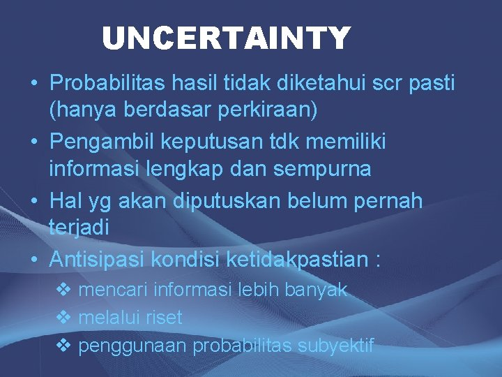 UNCERTAINTY • Probabilitas hasil tidak diketahui scr pasti (hanya berdasar perkiraan) • Pengambil keputusan