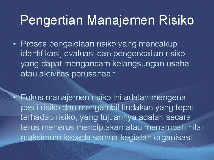 Pengertian Manajemen Risiko • Proses pengelolaan risiko yang mencakup identifikasi, evaluasi dan pengendalian risiko