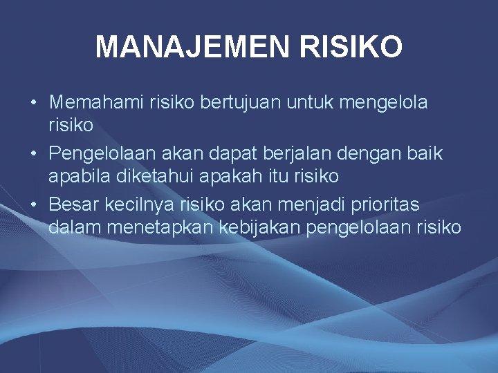 MANAJEMEN RISIKO • Memahami risiko bertujuan untuk mengelola risiko • Pengelolaan akan dapat berjalan