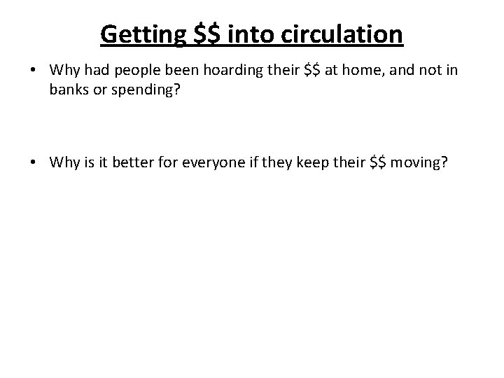 Getting $$ into circulation • Why had people been hoarding their $$ at home,