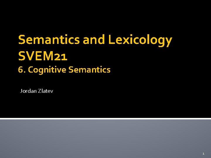 Semantics and Lexicology SVEM 21 6. Cognitive Semantics Jordan Zlatev 1