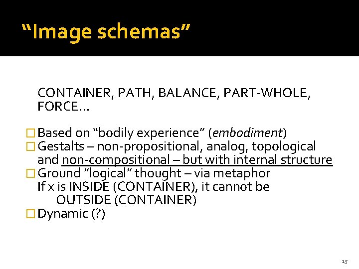 """""""Image schemas"""" CONTAINER, PATH, BALANCE, PART-WHOLE, FORCE… � Based on """"bodily experience"""" (embodiment) �"""