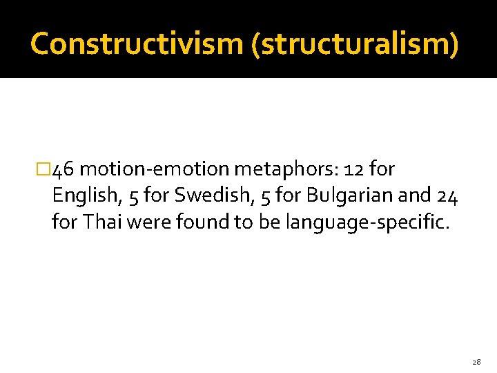 Constructivism (structuralism) � 46 motion-emotion metaphors: 12 for English, 5 for Swedish, 5 for
