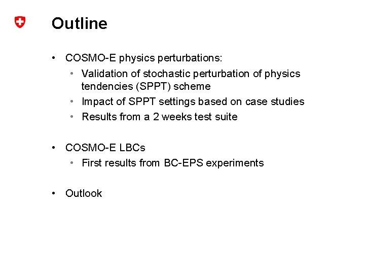 Outline • COSMO-E physics perturbations: • Validation of stochastic perturbation of physics tendencies (SPPT)
