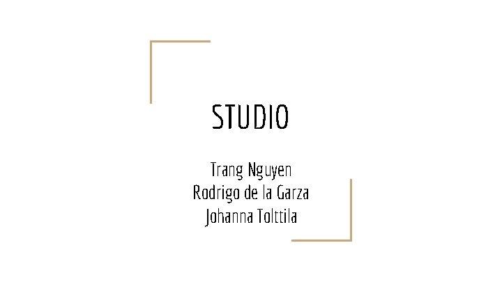 STUDIO Trang Nguyen Rodrigo de la Garza Johanna Tolttila