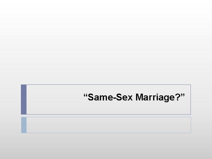 """Same-Sex Marriage? """