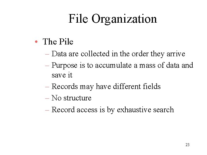 File Organization • The Pile – Data are collected in the order they arrive