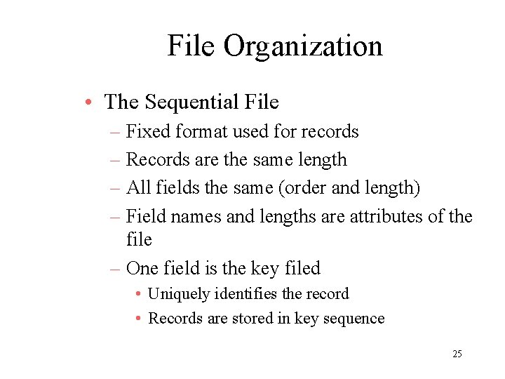 File Organization • The Sequential File – Fixed format used for records – Records