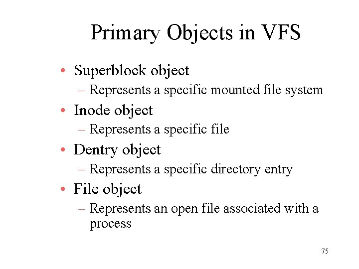 Primary Objects in VFS • Superblock object – Represents a specific mounted file system