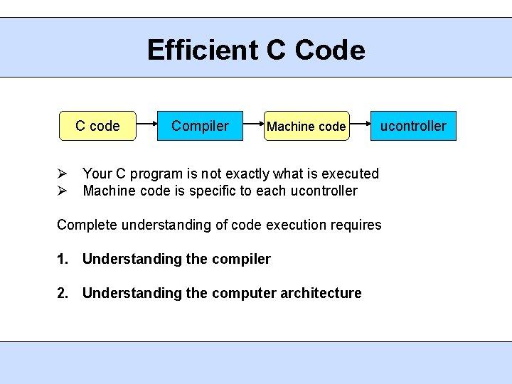 Efficient C Code C code Compiler Machine code ucontroller Your C program is not
