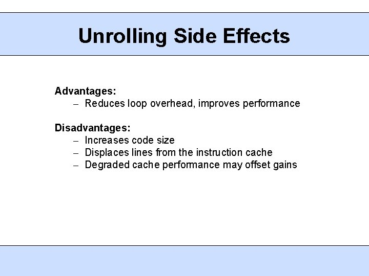 Unrolling Side Effects Advantages: – Reduces loop overhead, improves performance Disadvantages: – Increases code