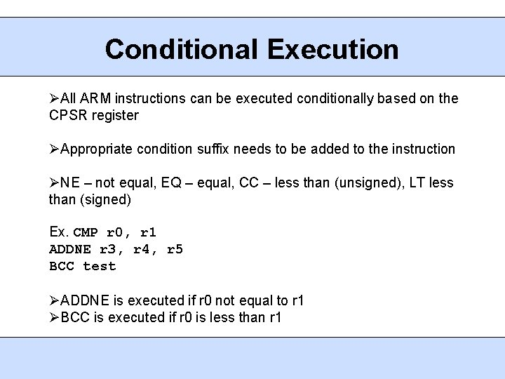 Conditional Execution All ARM instructions can be executed conditionally based on the CPSR register