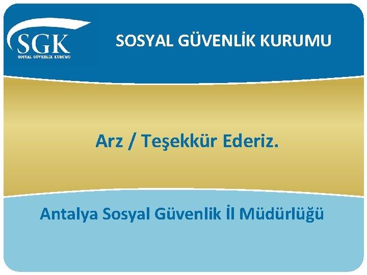 SOSYAL GÜVENLİK KURUMU Arz / Teşekkür Ederiz. Antalya Sosyal Güvenlik İl Müdürlüğü