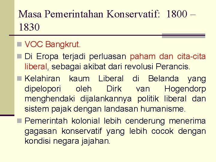 Masa Pemerintahan Konservatif: 1800 – 1830 n VOC Bangkrut. n Di Eropa terjadi perluasan