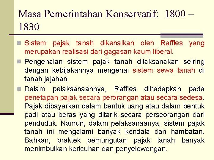 Masa Pemerintahan Konservatif: 1800 – 1830 n Sistem pajak tanah dikenalkan oleh Raffles yang