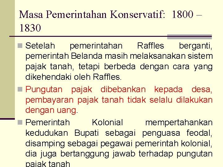 Masa Pemerintahan Konservatif: 1800 – 1830 n Setelah pemerintahan Raffles berganti, pemerintah Belanda masih