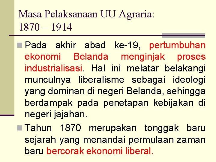 Masa Pelaksanaan UU Agraria: 1870 – 1914 n Pada akhir abad ke-19, pertumbuhan ekonomi