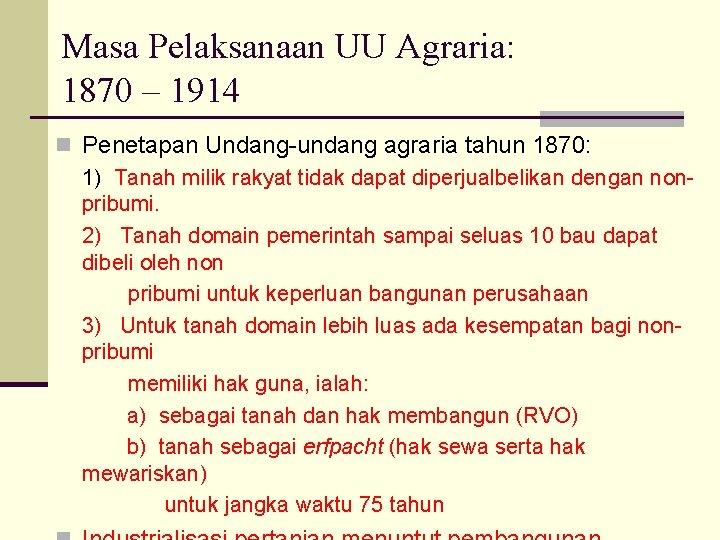 Masa Pelaksanaan UU Agraria: 1870 – 1914 n Penetapan Undang-undang agraria tahun 1870: 1)